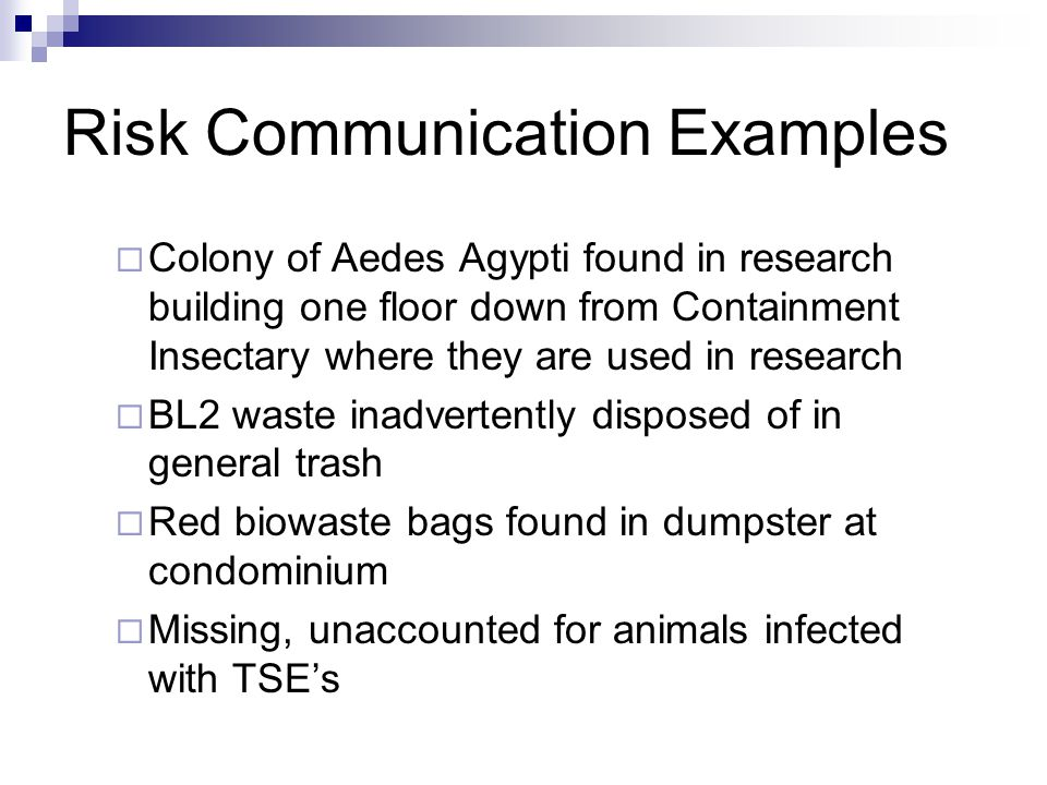 Risk Communication Examples  Animal care staff potentially exposed to biohazards from unauthorized experiment  Envelope, mail, packages with suspicious powder, oily substance on or in it  Staff of child-bearing age exposed to reproductive pathogen  Loss of biohazardous material from research lab (unaccounted for)  Lab acquired infection in researcher; route of infection unknown