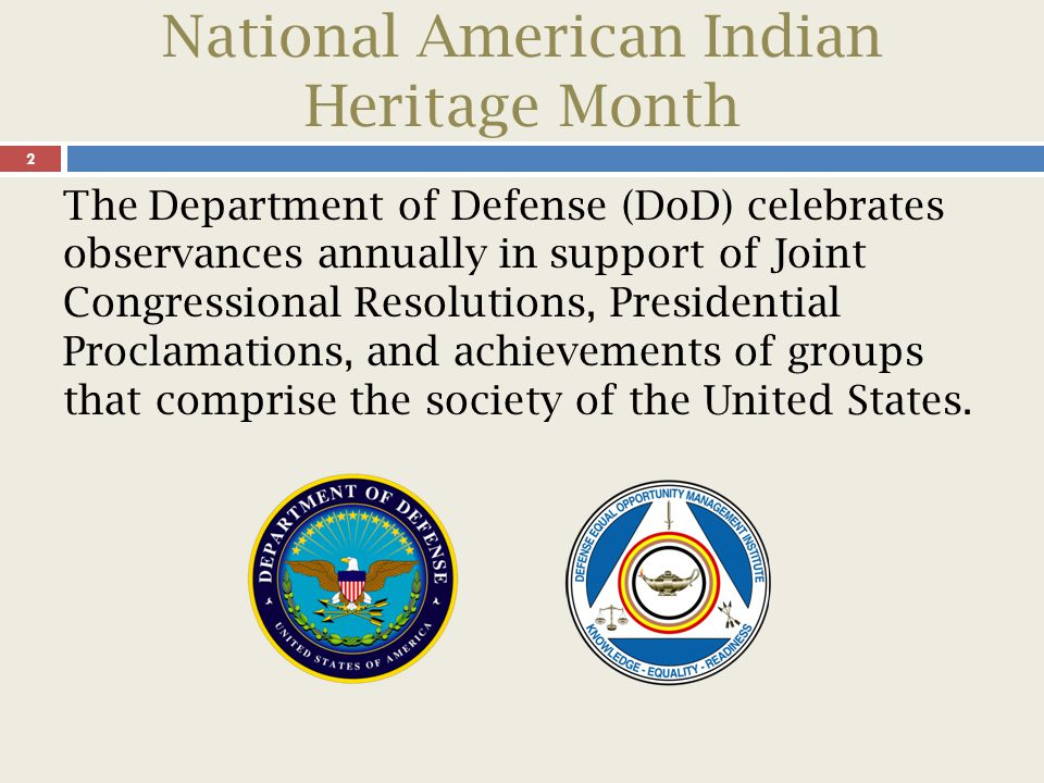 National American Indian Heritage Month 3 Presentations are designed to increase total force awareness by highlighting the contributions that different cultures and ethnicities have made in our great nation's rich history and its defense.