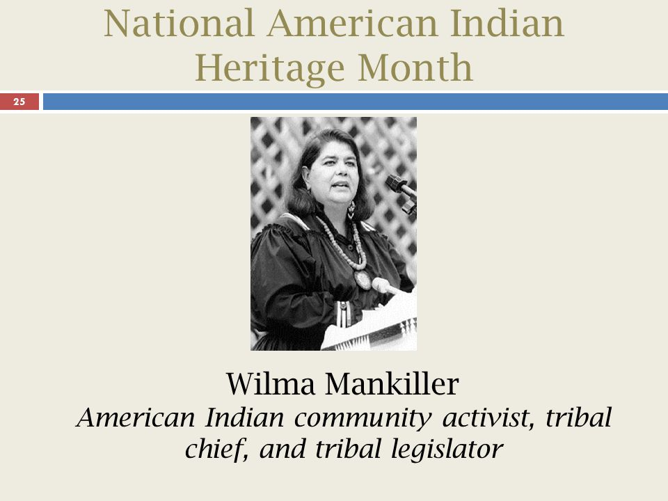 National American Indian Heritage Month 26 Wilma Mankiller was the first woman elected principal chief of the Cherokee Nation.