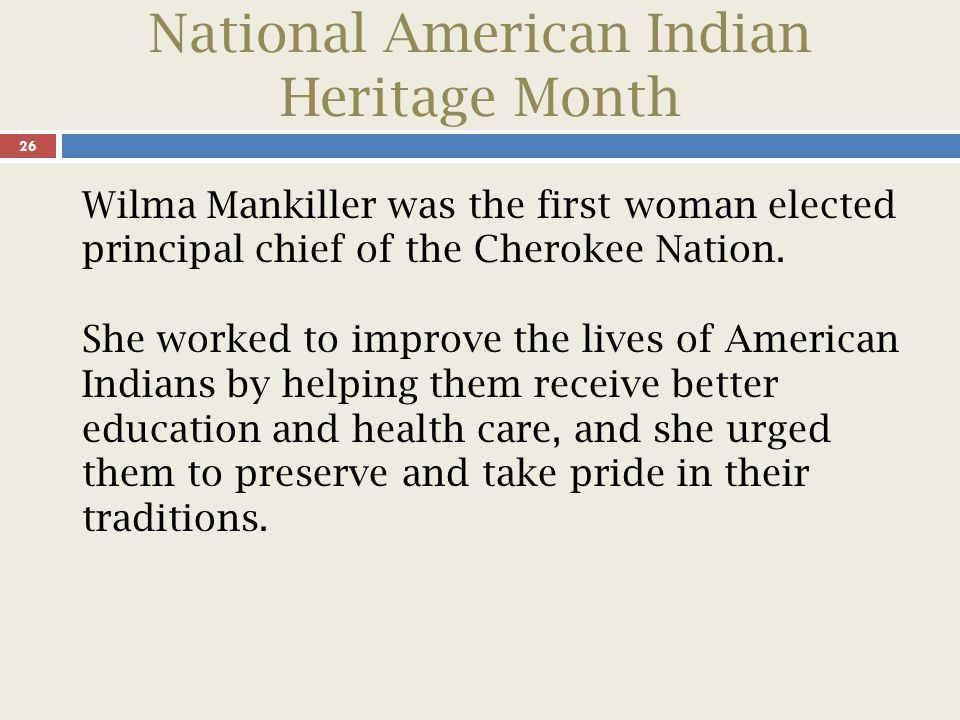 National American Indian Heritage Month 27 Mankiller overcame many hardships to become a guiding power for the Cherokee people of Oklahoma, and she became a symbol of achievement for women everywhere.