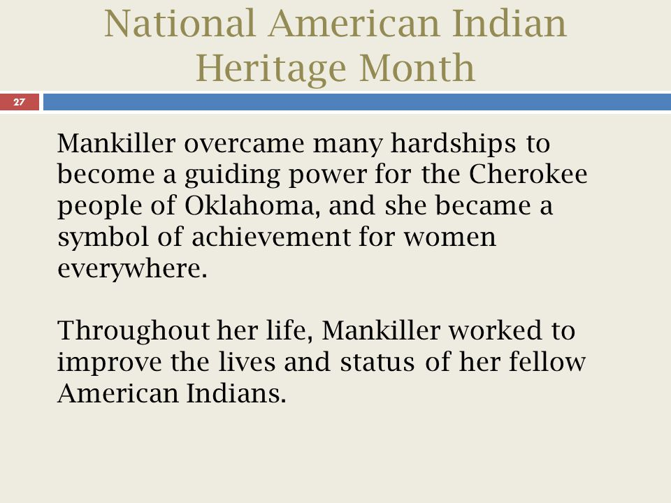 National American Indian Heritage Month 28 Although she declined to seek another term as principal chief in 1995 for health reasons, she remained in the public eye, writing and giving lectures across the country.