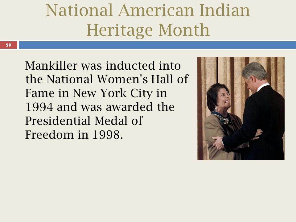 National American Indian Heritage Month 30 After learning of Mankiller s passing in 2010, President Barack Obama issued a statement about the legendary Cherokee chief: As the Cherokee Nation s first female chief, she transformed the nation-to-nation relationship between the Cherokee Nation and the federal government, and served as an inspiration to women in Indian Country and across America.