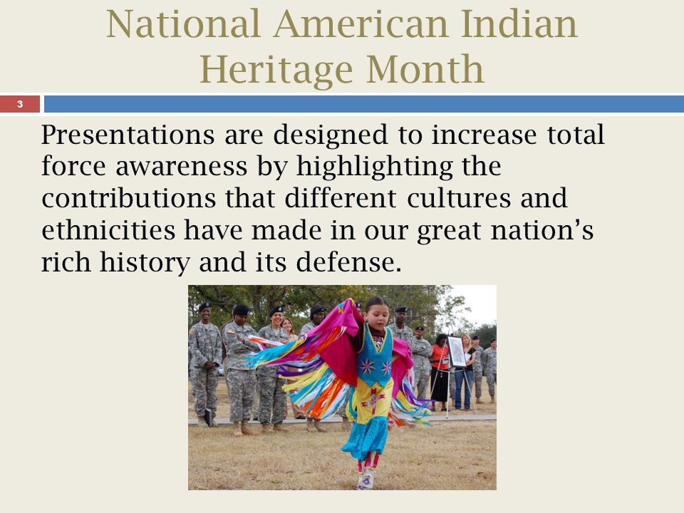 National American Indian Heritage Month 4 The American Indian cultures are known for their rich oral tradition used to share their history, customs, rituals, and legends through vivid narratives.
