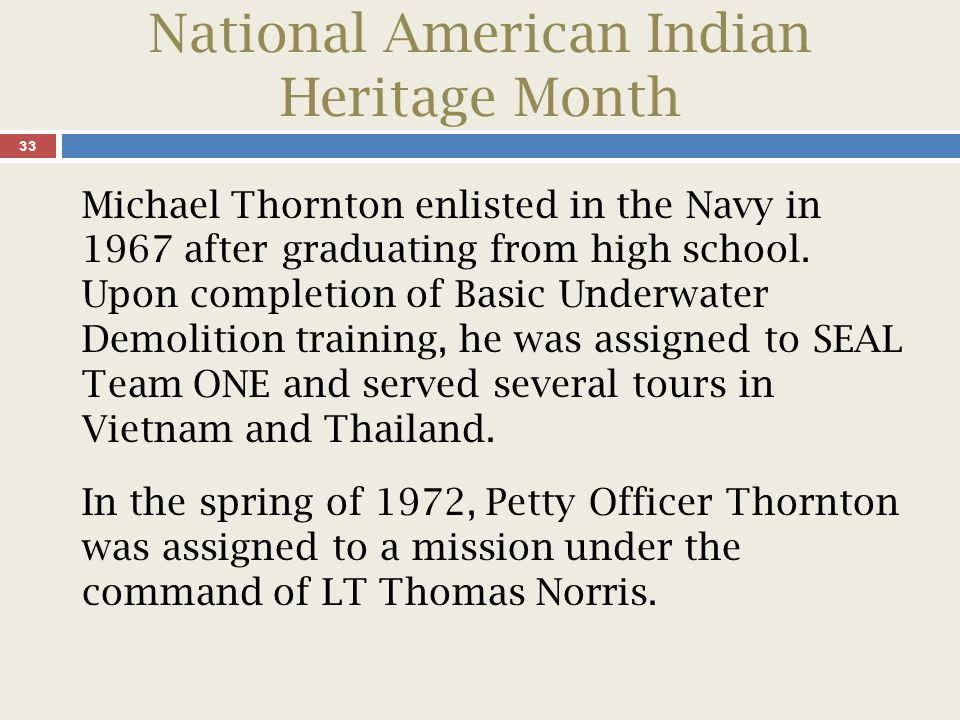 National American Indian Heritage Month 34 On his last tour to Vietnam, at the age of 23, Thornton saved the life of his senior officer on an intelligence gathering and prisoner capture operation.