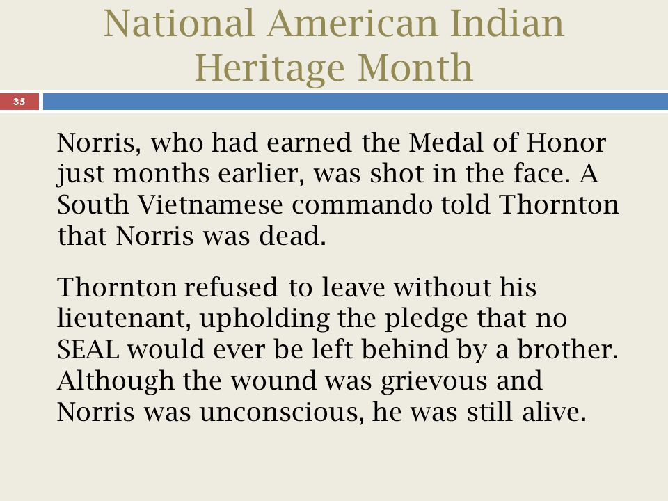 National American Indian Heritage Month 36 Thornton carried his lieutenant into the water and inflated his lifejacket, swam with him until they were out of the range of fire, and continued to swim for two hours until they were rescued.