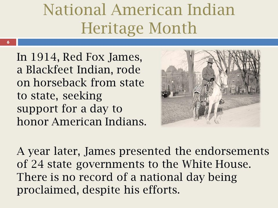 National American Indian Heritage Month 7 In 1915, the Congress of the American Indian Association approved a formal plan to celebrate American Indian Day.