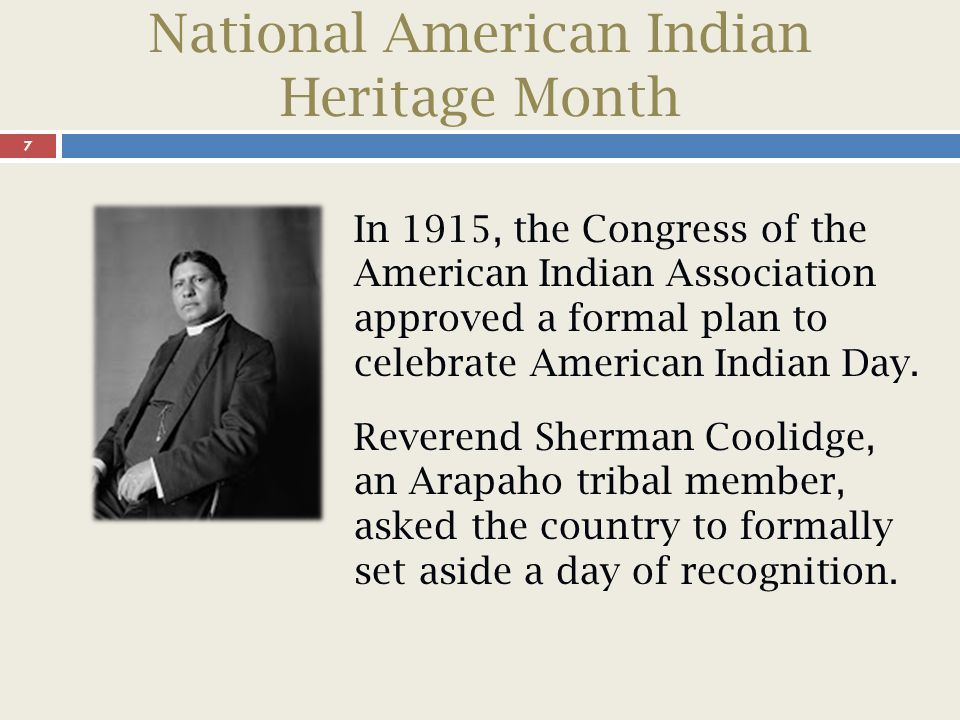 National American Indian Heritage Month 8 In 1924, Congress enacted the Indian Citizenship Act, but it took no action to establish a national American Indian Day.