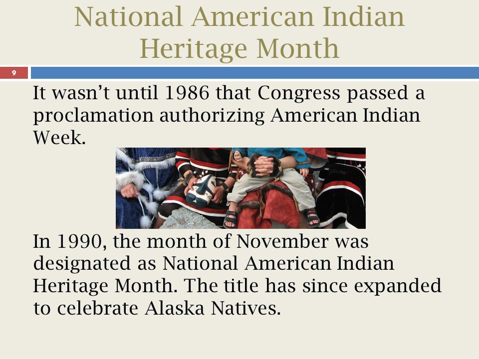 National American Indian Heritage Month 10 National American Indian and Alaska Native Heritage Month is celebrated to recognize native cultures and educate the public about the heritage, history, art, and traditions of American Indians and Alaska Natives.