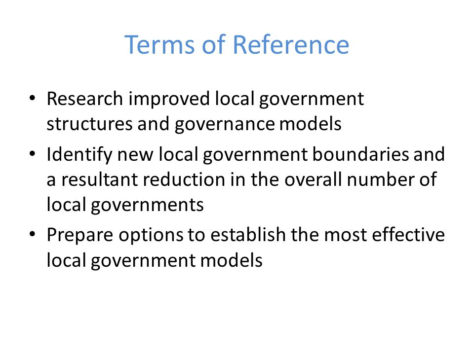 Purpose of Review Focus on the purpose and role of local government and the community it serves It WILL result in a recommendation for fewer local governments and changes to boundaries