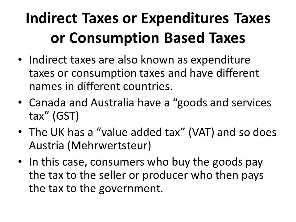 Indirect Taxes or Expenditures Taxes or Consumption Based Taxes In a sense these taxes are avoidable, as consumers have the choice as to whether to buy the goods or not and in what quantities.