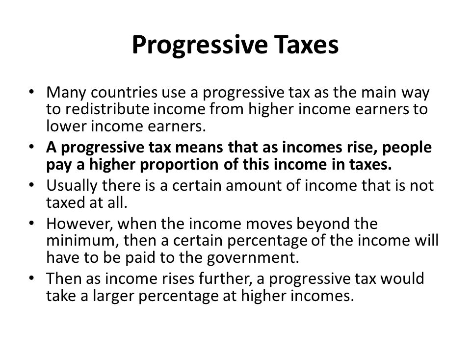 Progressive Income Tax Example Taxable Income% to be paid as tax 0 - $10,0000 10,001-25,00030 25,0001-50,00040 50,001 and higher50 If a person were to earn $15,000, then they would pay no taxes on the first $10,000 and 30% on the next $5000 so they would pay $1500 in taxes.