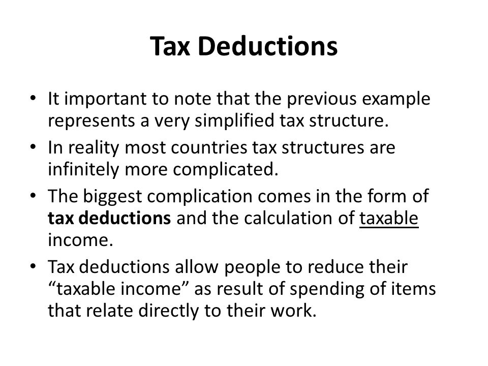 Example of Tax Deductions For example, if a worker must travel a long distance to work and this costs $1000 a month, the government might allow the person to deduct this spending from her taxable income, thus reducing the amount of tax that she pays.