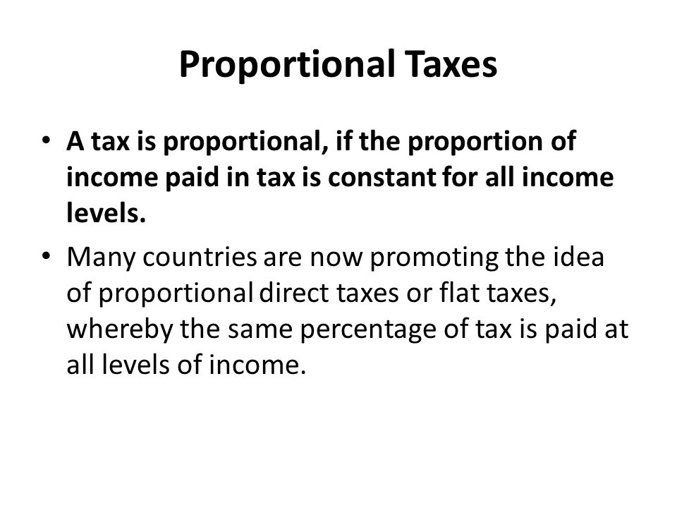 Reasons for Proportional Taxes The Tax System is too complex A glance at the tax guide for most countries will confirm that taxation is an incredibly complicated process, with ample room for error and manipulation.