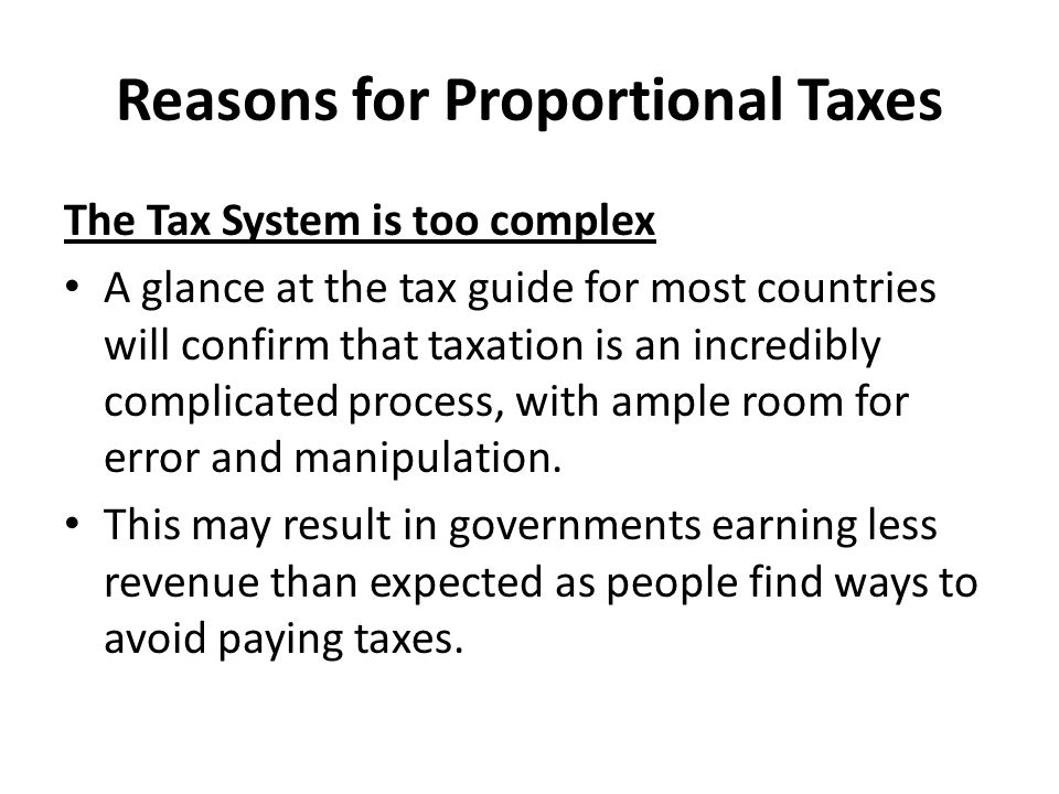 Reasons for Proportional Taxes Direct Taxes are Disincentive to work Harder It might be argued that high rates of taxes discourage people from working harder, moving into higher paid jobs and taking risks.