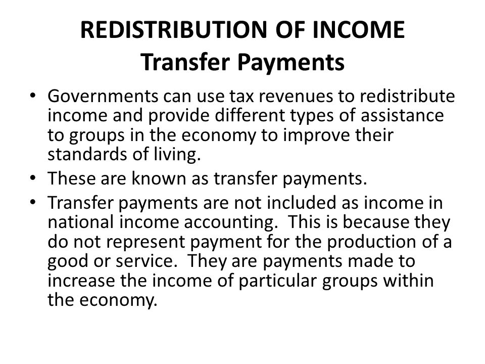 REDISTRIBUTION OF INCOME Transfer Payments Examples of Transfer Payments Child support assistance, pensions, unemployment benefits, payments to disable people and subsidies to producers.