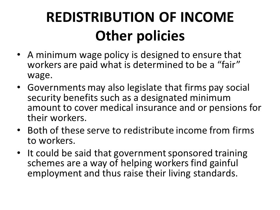 EVALUATION OF REDISTRIBUTION OF INCOME POLICIES While many would argue that it is a government's obligation to ensure that its citizens enjoy a reasonable standard of living, this is a problematic issue for many reasons, not the least of which is the question of what constitutes a reasonable standard!.