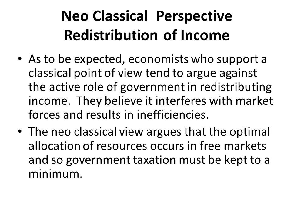 Neo Classical Perspective Redistribution of Income If firms have to pay insurance and social security costs for workers, then this will encourage firms to hire few workers, thus contributing to unemployment.