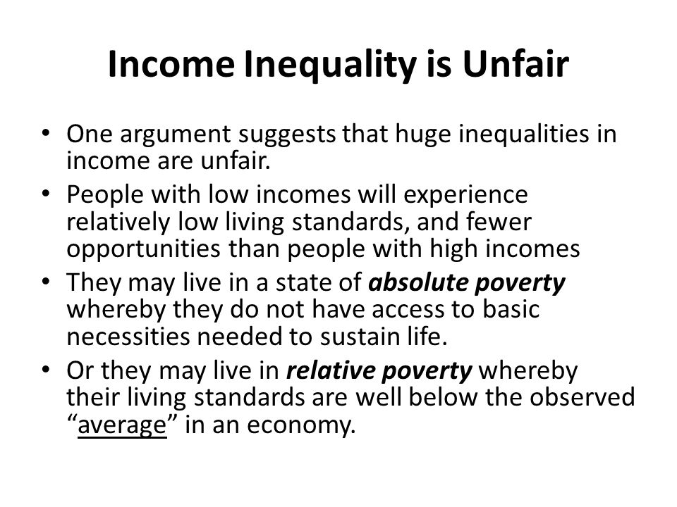REASONS FOR INCOME INEQUALITY Born into Poverty Incomes may be low because they themselves were born into a household where incomes were low and they experience little opportunity to break out from the conditions associated with poverty such as poor education, malnutrition, and perhaps the necessity to find work before completing an education.