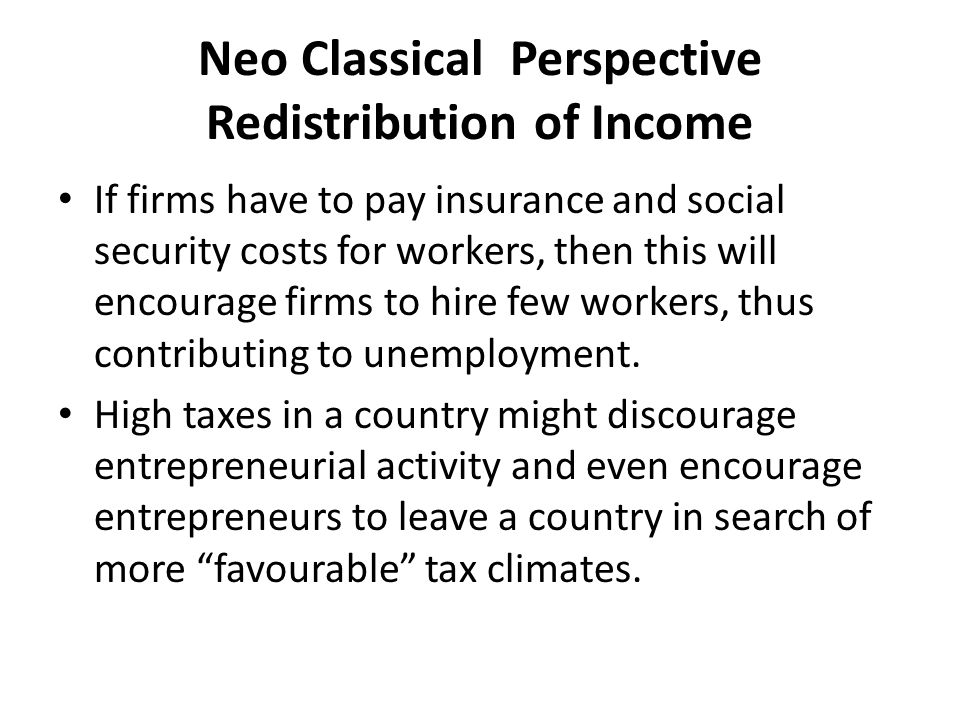 Neo Classical Perspective Redistribution of Income High taxes have negative effects on overall growth in the economy due to the disincentive effect.