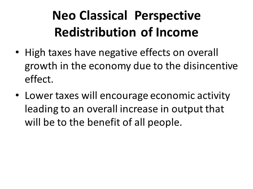 Taxes and the Neo Classical Perspective Economists promoting a free market view might argue that taxes should be used to finance the obligations of the government to ensure property rights, reduce the effects of market failure, provide effective security and judicial system and promote competition.