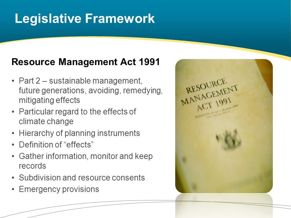 Legislative Framework Local Government Act 2002 Main purpose …to promote the social, economic, environmental, and cultural well-being of communities, in the present and for the future Long Term Council Community Plan (LTCCP) Building Act 2004 Project information memorandum Building on land subject to natural hazards Civil Defence Emergency Management Act 2002