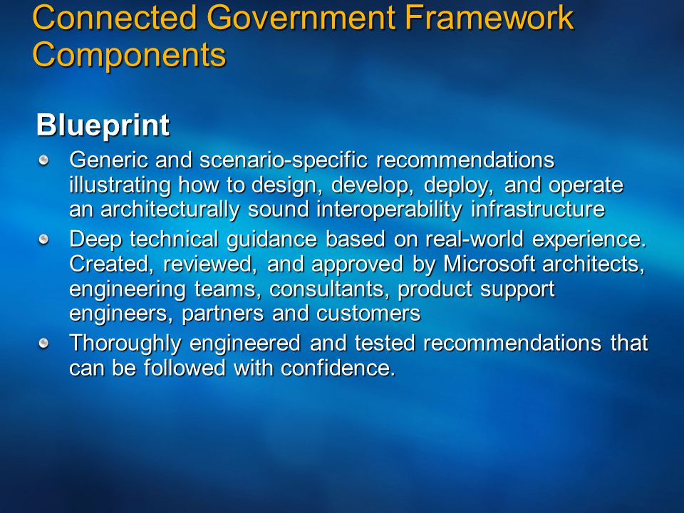 Connected Government Framework Components Building Blocks Reference implementations of elements of the CGF conceptual architecture Highlight particular aspects of design characteristics, and illustrate the use of Microsoft technology in specific scenarios.