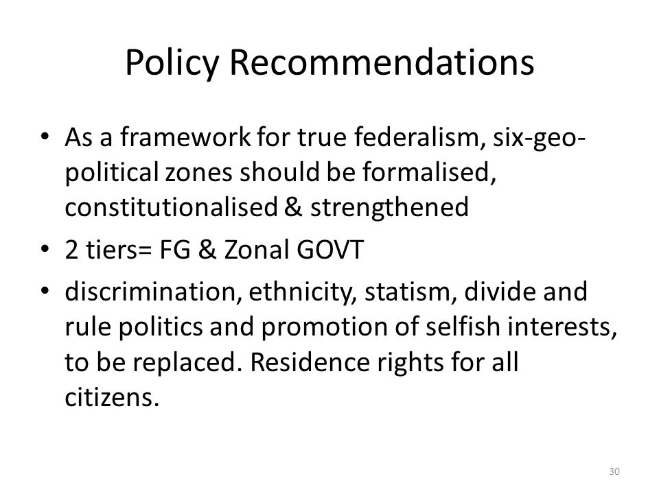 Policy Recommendations Retain bicameral legislature; Reduce cost by reduction of membership Senate 12/zone & FCT 1 (12x6+1 = 73Senators) HP 36/Zone + FCT3 (36x6+3 = 219 Members) Unicameral for Zonal Houses & Members between 20-40 each/ethnic diversity Power sharing/defeated parties to have representation; SA/Ethiopia Lessons Power shift/power sharing/rotation of Presidency 31