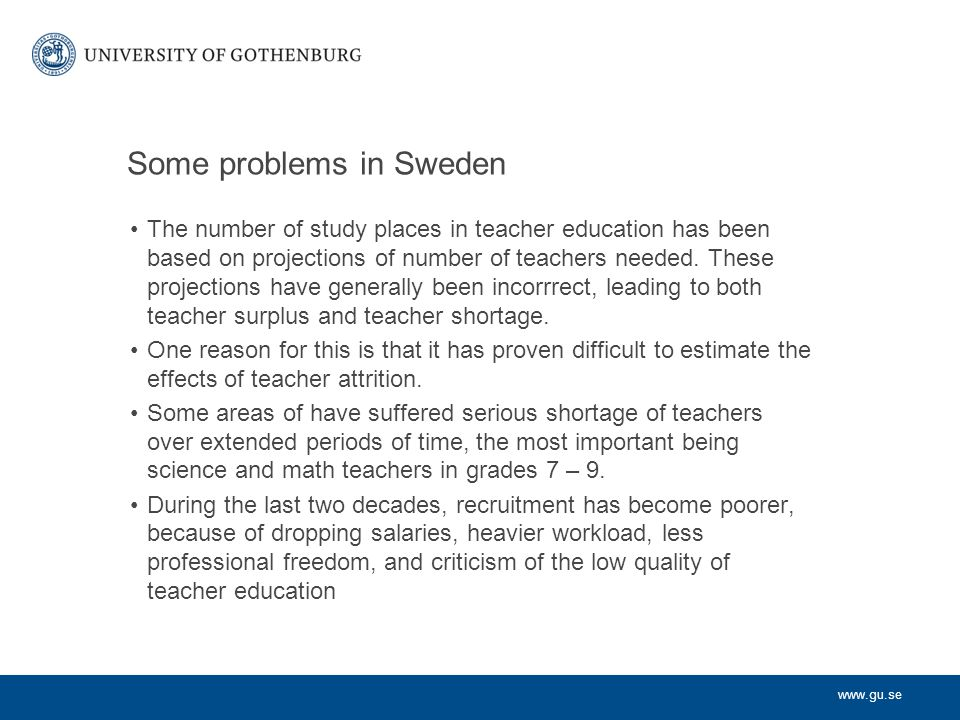 www.gu.se Teacher education in Finland In 1979 a 5-year teacher education at the master level was introduced Degree either in education (primary level) or in a teaching subject (secondary level) Strong research links: oGives contact with current knowledge oSupports development of scientific thinking in the form of critical, analytical, attitudes and ability to ask questions and formulate problem oProvides a basis for further professional devlopment oGives elegibility for doctoral studies oGives status This teacher education is still in operation
