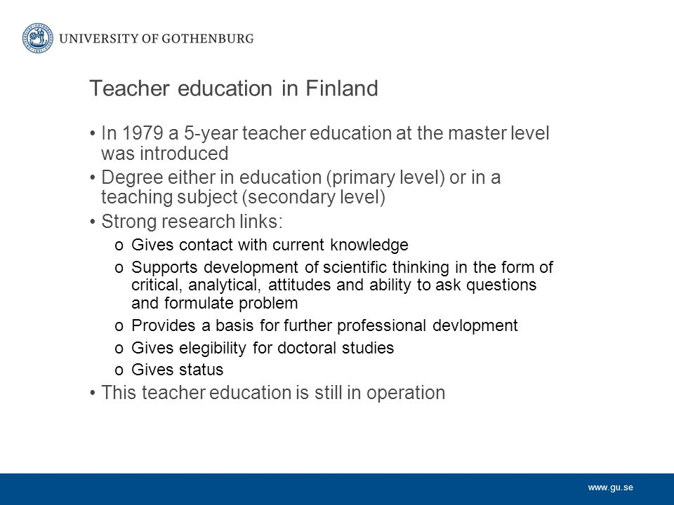 www.gu.se Recruitment and selection to teacher education in Finland Many applicants (more than 5-10 applicants per study place); high grades from upper secondary school required for admission Admission tests with focus on personal characteristics of importance for teaching.