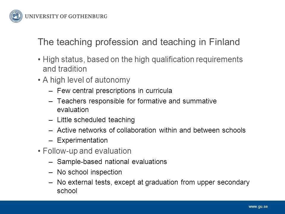 www.gu.se Selection of teachers Teachers with a completed 5-year teacher education are eligible for employment Hiring of teachers is decentralized to the municipal level and often to the school.