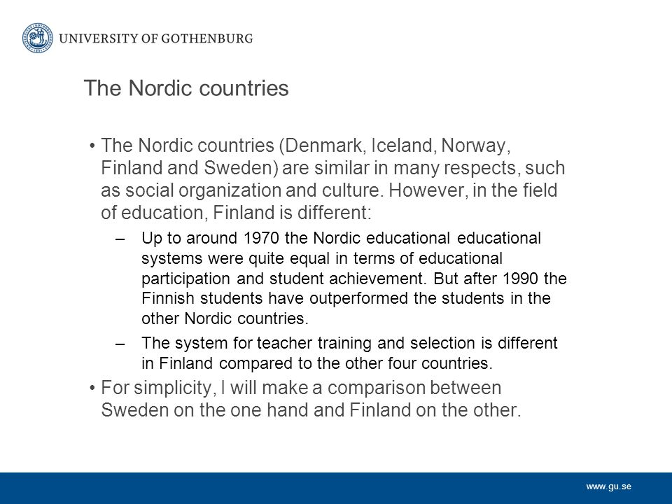 www.gu.se Development of the Swedish school system Centralized system 1840 – 1990 –National principles and rules for appointment of teachers, resource allocation, evaluation, etc –Highly prescriptive national curricula Decentralized and deregulated system 1990 – –Municipalities responsible for organizing education, with much delegation of responsibilites to schools and principals –Introduction of independent (private) schools –Local principles and rules for resource allocation –Much local control over curricula Recentralization and reregulation 2010 – –New school act 2011, imposing stricter regulation in many areas –Registration of teachers