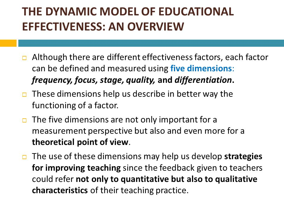 THE DYNAMIC MODEL OF EDUCATIONAL EFFECTIVENESS: AN OVERVIEW  The dynamic model refers to factors which describe teachers' instructional role and are associated with student outcomes.
