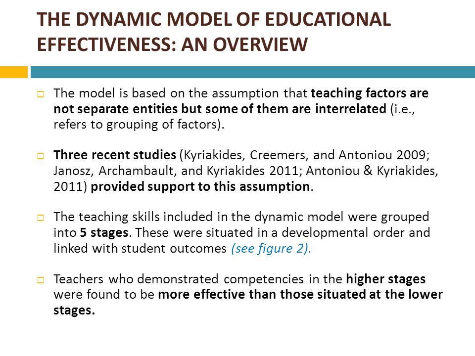 DEVELOPMENTAL STAGES OF TEACHING SKILLS  Kyriakides, Creemers & Antoniou (2009)  Antoniou (2010) 1)Frequency management time 2) Stage Management of time 3) Frequency structuring 4) Frequency Application 5) Frequency Assessment 6) Frequency Questioning 7) Frequency teacher-student relation LEVEL 1 SKILLS 1) Stage Structuring 2) Quality Application 3) Stage Questioning 4) Frequency student relations 5) Focus Application 6) Stage Application 7) Quality of questions LEVEL 1 LEVEL 2 LEVEL 1 & 2 SKILLS 1)Stage student relations 2)Stage teacher-student relation 3)Stage Assessment 4)Frequency Teaching Modelling 5)Frequency Orientation 6)Focus student relations 7)Quality: feedback 8)Focus Questioning 9)Focus teacher-student relation 10) Quality structuring 11) Quality Assessment LEVEL 3 LEVEL 1, 2 & 3 SKILLS 1) Differentiation Structuring 2) Differentiation time management 3) Differentiation Questioning 4) Differentiation Application 5) Focus Assessment 6) Differentiation Assessment 7) Stage teaching modelling 8) Stage orientation LEVEL 4 LEVEL 1, 2,3 & 4 SKILLS 1)Quality teacher- student relation 2)Quality student relations 3)Dif teacher-student relation 4)Differentiation student relations 5) Focus Orientation 6)Quality Orientation 7) Differentiation Orientation 8)Quality of teaching modelling including differentiation 9)Focus Teaching Modelling LEVEL 5