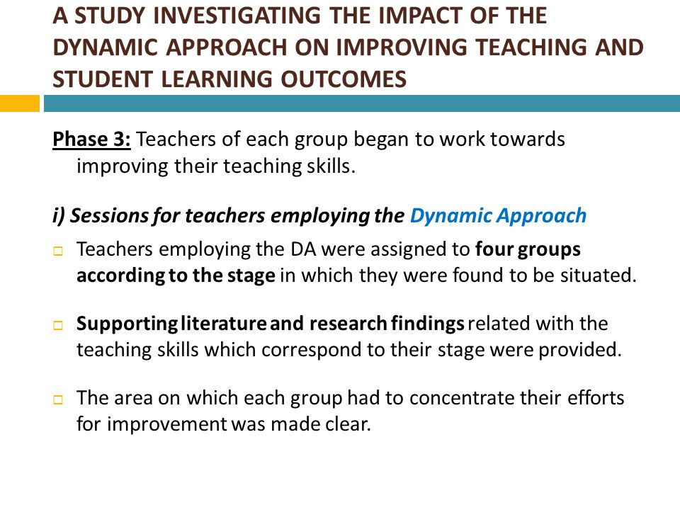 A STUDY INVESTIGATING THE IMPACT OF THE DYNAMIC APPROACH ON IMPROVING TEACHING AND STUDENT LEARNING OUTCOMES  Each teacher developed his/her own action plan by exchanging ideas with the research team and members of his/her group.