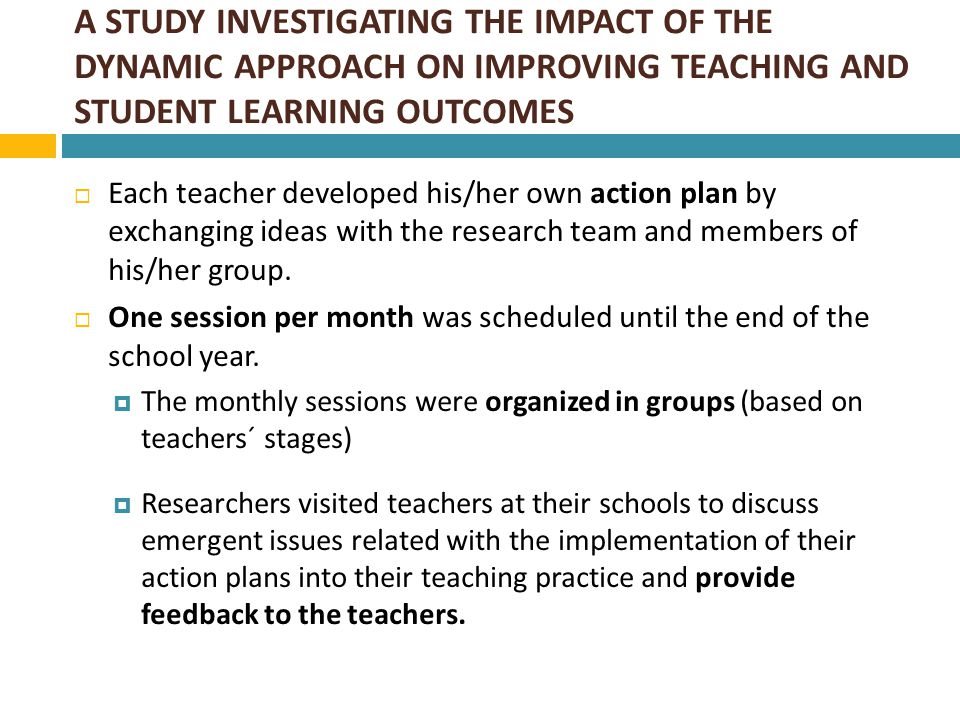 A STUDY INVESTIGATING THE IMPACT OF THE DYNAMIC APPROACH ON IMPROVING TEACHING AND STUDENT LEARNING OUTCOMES ii) Sessions for teachers employing the HA  Primary aim: Help individuals to critically evaluate their own beliefs and practice and help them transform their experiences from a past event to an ongoing learning process.