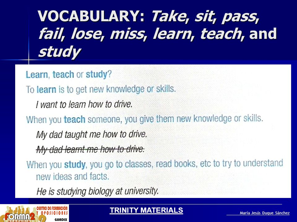 VOCABULARY: Take, sit, pass, fail, lose, miss, learn, teach, and study Circle the correct option in italics in sentences 1-7 I made / took an exam two weeks ago.