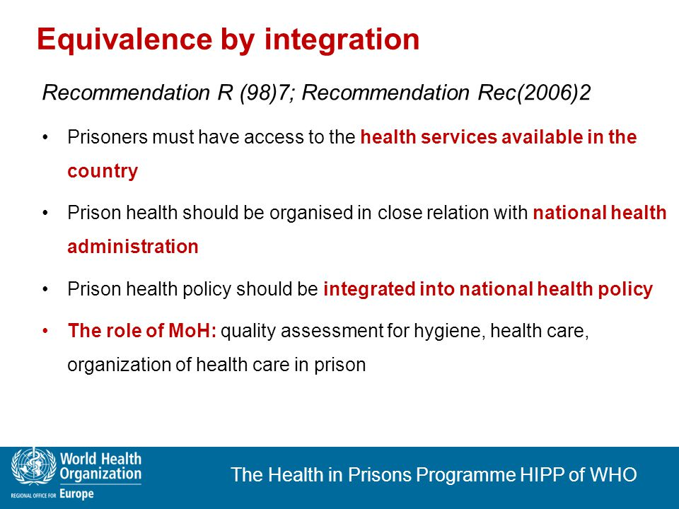 The Health in Prisons Programme HIPP of WHO Commenatary to Rec(2006)2 (..) the most effective way (..) is that the national health authority should also be responsible for providing health care in prison, as is the case in a number of European countries