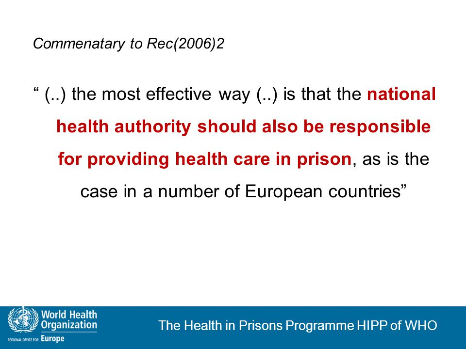 The Health in Prisons Programme HIPP of WHO Persistent shortcomings (1) No prison health service available No medical examination on entry No continuity of care Inadequate care for prisoners with HIV and TB, in some cases with fatal consequences Failure to monitor and address the problem of HCV Lack of a coherent drug policy (alternatives to imprisonment, prevention, detoxification, substitution, harm reduction)