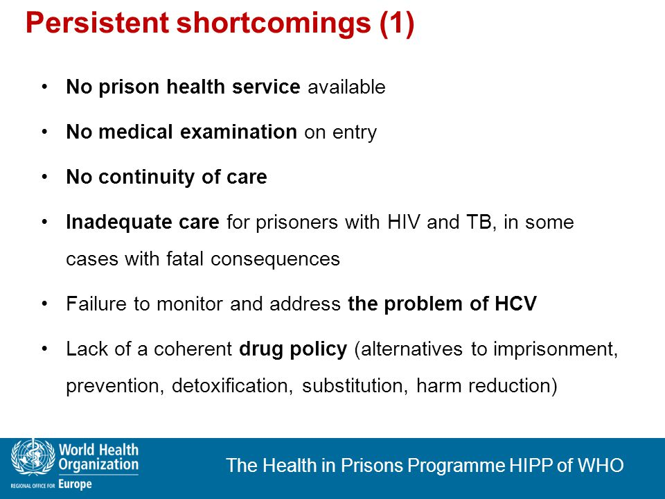 The Health in Prisons Programme HIPP of WHO Persistent shortcomings (2) No special training for health care staff in prisons Involvement of prison health staff in body searches and tasks around punishment of prisoners (e.g.