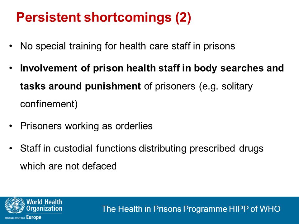 The Health in Prisons Programme HIPP of WHO Good governance for prison health in the 21st century I.The management and coordination of all relevant agencies and resources contributing to the health and well-being of prisoners is a whole-of-government responsibility; II.Health ministries should provide and be accountable for health care services in prisons and advocate healthy prison conditions.