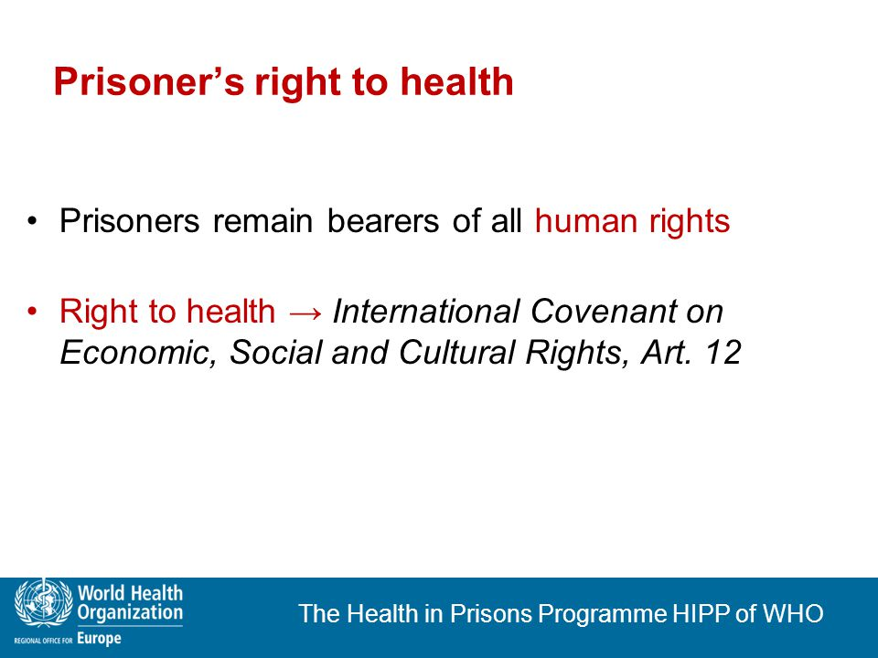 The Health in Prisons Programme HIPP of WHO State's special duty of care Prisoners must rely on authorities to protect their health States have a special duty of health care for prisoners Entry exam & continuity of treatment and care Treatment free of charge See: CPT-Standards This applies also in times of economic difficulties