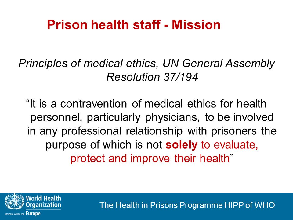 The Health in Prisons Programme HIPP of WHO Prison health staff - professional independence Recommendation R (98)7 of the Committee of Ministers to member states concerning the ethical and organisational aspects of health care in prison Health care personnel should operate with complete independence within the bounds of their qualifications and competence
