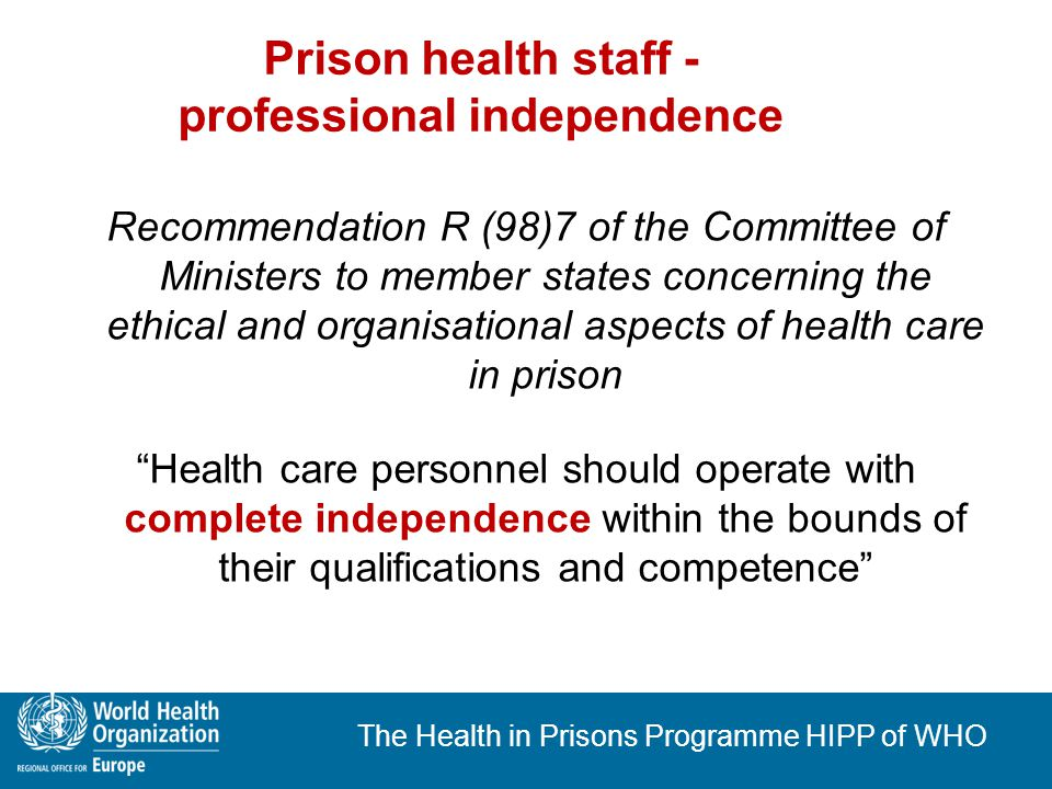 The Health in Prisons Programme HIPP of WHO Equivalence by integration Recommendation R (98)7; Recommendation Rec(2006)2 Prisoners must have access to the health services available in the country Prison health should be organised in close relation with national health administration Prison health policy should be integrated into national health policy The role of MoH: quality assessment for hygiene, health care, organization of health care in prison