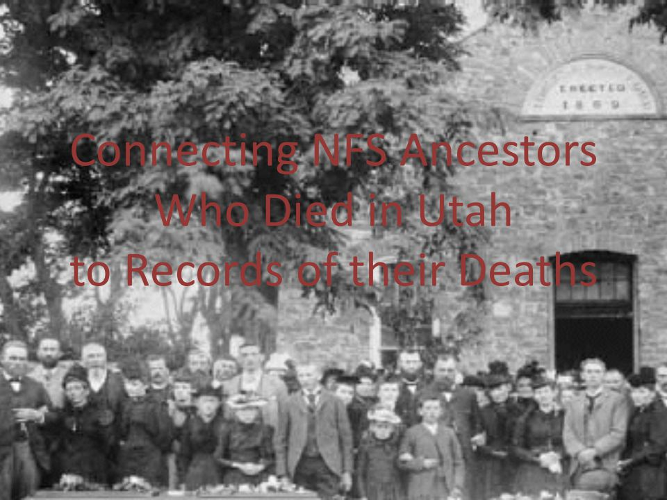 OBJECTIVES IDENTIFY ON NEW FAMILYSEARCH ANCESTORS WHO DIED IN UTAH LEARN HOW TO FIND RECORDS OF THEIR DEATHS ONLINE EXPLORE WHAT THE RECORDS TELL ABOUT THOSE ANCESTORS