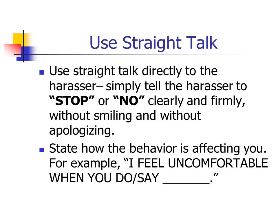 Request a Change in Behavior Tell the harasser PLEASE STOP DOING/SAYING _______, NOW. If the harassment continues after you have communicated your discomfort verbally, you may want to consider writing a letter to the harasser.