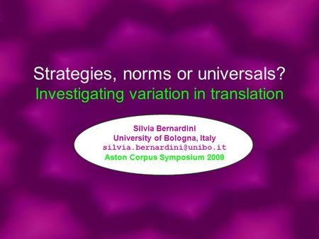 Strategies, norms or universals? Investigating variation in translation Silvia Bernardini University of Bologna, Italy Aston.