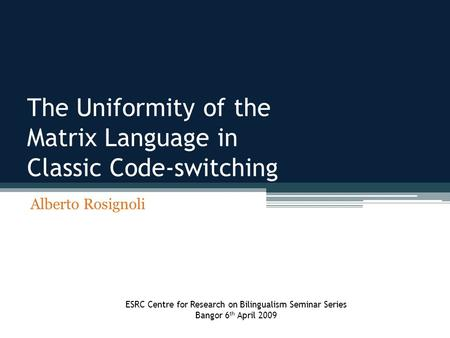 The Uniformity of the Matrix Language in Classic Code-switching Alberto Rosignoli ESRC Centre for Research on Bilingualism Seminar Series Bangor 6 th April.