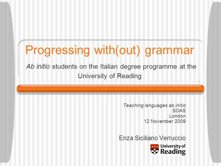 Progressing with(out) grammar Ab initio students on the Italian degree programme at the University of Reading Teaching languages ab initio SOAS London.