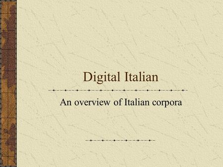 Digital Italian An overview of Italian corpora. A linguistic corpus: a body of texts / transcripts collected for linguistic purposes, computerized, representative.