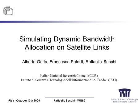Istituto di Scienza e Tecnologie dellInformazione A Faedo Pisa –October 10th 2006Raffaello Secchi – WNS2 Simulating Dynamic Bandwidth Allocation on Satellite.